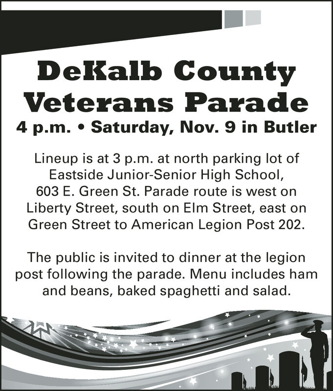 DeKalb CountyVeterans Parade4 p.m. Saturday, Nov. 9 in ButlerLineup is at 3 p.m. at north parking lot ofEastside Junior-Senior High School,603 E. Green St. Parade route is west onLiberty Street, south on Elm Street, east onGreen Street to American Legion Post 202.The public is invited to dinner at the legionpost following the parade. Menu includes hamand beans, baked spaghetti and salad. DeKalb County Veterans Parade 4 p.m. Saturday, Nov. 9 in Butler Lineup is at 3 p.m. at north parking lot of Eastside Junior-Senior High School, 603 E. Green St. Parade route is west on Liberty Street, south on Elm Street, east on Green Street to American Legion Post 202. The public is invited to dinner at the legion post following the parade. Menu includes ham and beans, baked spaghetti and salad.