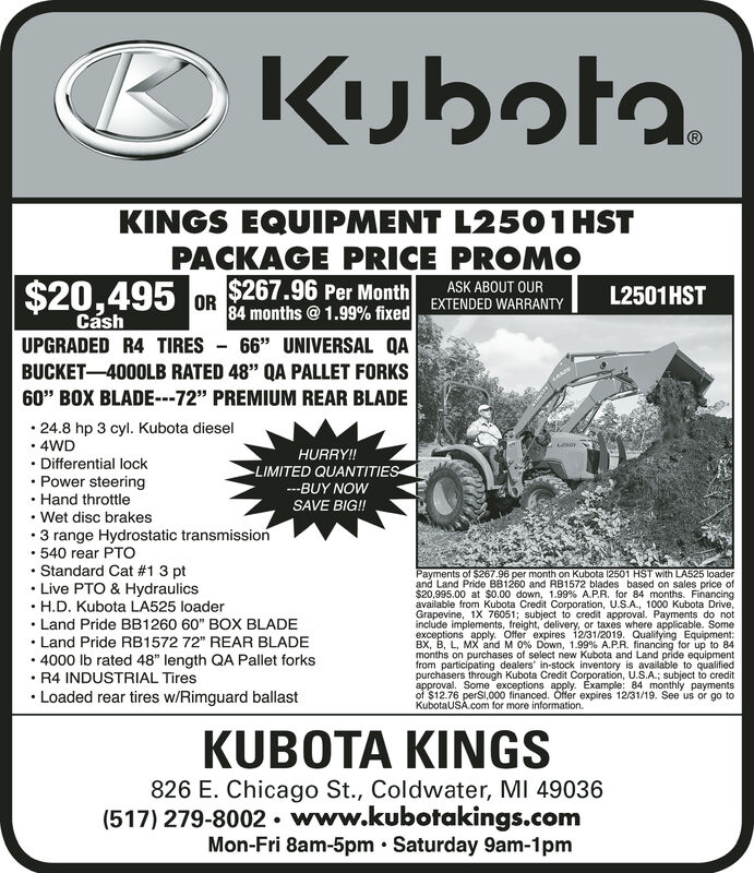 """KubotaKINGS EQUIPMENT L2501 HSTPACKAGE PRICE PROMO$267.96 Per Month84 months @1.99% fixed$20,495ASK ABOUT OUREXTENDED WARRANTYL2501 HSTORCashUPGRADED R4 TIRES 66"""" UNIVERSAL QABUCKET-4000LB RATED 48"""" QA PALLET FORKS60"""" BOX BLADE---72"""" PREMIUM REAR BLADE.24.8 hp 3 cyl. Kubota diesel4WDHURRY!!Differential lockLIMITED QUANTITIESPower steeringHand throttleBUY NOWSAVE BIG!Wet disc brakes3 range Hydrostatic transmission540 rear PTOStandard Cat #1 3 ptLive PTO & HydraulicsH.D. Kubota LA525 loaderPayments of $267.96 per month on Kubota 12501 HST with LA525 loaderand Land Pride BB1260 and RB1572 blades based on sales price of$20,995.00 at $0.00 down, 1.99% AP.R. for 84 months. Financingavailable from Kubota Credit Corporation, U.S.A, 1000 Kubota Drive,Grapevine, 1X 76051; subject to credit approval. Payments do notinclude implements, freight, delivery, or taxes where applicable. Someexceptions apply. Offer expires 12/31/2019. Qualitying Equipment:BX, B, L, MX and M 0% Down, 1.99% A.PR. financing for up to 84months on purchases of select new Kubota and Land pride equipmentfrom participating dealers' in-stock inventory is available to qualifiedpurchasers through Kubota Credit Corporation, U.S.A.; subject to creditapproval. Some exceptions apply. Example: 84 monthly paymentsof $12.76 perSl,000 financed. Ofter expires 12/31/19. See us or go toKubotaUSA com for more information.Land Pride BB1260 60"""" BOX BLADELand Pride RB1572 72"""" REAR BLADE4000 lb rated 48"""" length QA Pallet forksR4 INDUSTRIAL TiresLoaded rear tires w/Rimguard ballastKUBOTA KINGS826 E. Chicago St., Coldwater, MI 49036(517) 279-8002. www.kubotakings.comMon-Fri 8am-5pm Saturday 9am-1pm Kubota KINGS EQUIPMENT L2501 HST PACKAGE PRICE PROMO $267.96 Per Month 84 months @1.99% fixed $20,495 ASK ABOUT OUR EXTENDED WARRANTY L2501 HST OR Cash UPGRADED R4 TIRES 66"""" UNIVERSAL QA BUCKET-4000LB RATED 48"""" QA PALLET FORKS 60"""" BOX BLADE---72"""" PREMIUM REAR BLADE .24.8 hp 3 cyl. Kubota diesel 4WD HURRY!! Differential lock LIMITED QUA"""