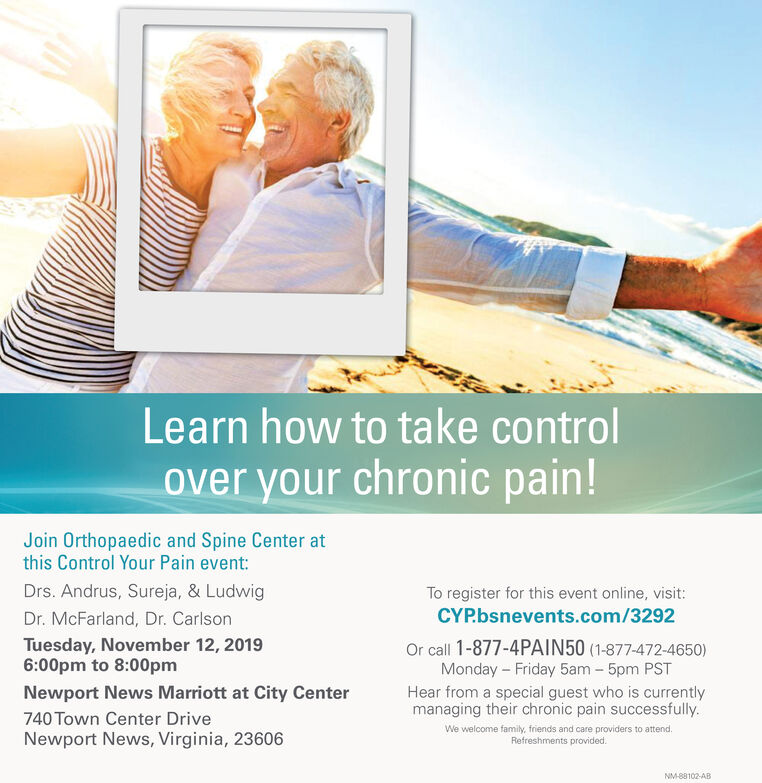 Learn how to take controlover your chronic pain!Join Orthopaedic and Spine Center atthis Control Your Pain event:Drs. Andrus, Sureja, & LudwigTo register for this event online, visit:CYP.bsnevents.com/3292Dr. McFarland, Dr. CarlsonTuesday, November 12, 20196:00pm to 8:00pmOr call 1-877-4PAIN50 (1-877-472-4650)Monday Friday 5am 5pm PSTHear from a special guest who is currentlymanaging their chronic pain successfully.Newport News Marriott at City Center740 Town Center DriveNewport News, Virginia, 23606We welcome family, friends and care providers to attend.Refreshments providedNM-88102-AB Learn how to take control over your chronic pain! Join Orthopaedic and Spine Center at this Control Your Pain event: Drs. Andrus, Sureja, & Ludwig To register for this event online, visit: CYP.bsnevents.com/3292 Dr. McFarland, Dr. Carlson Tuesday, November 12, 2019 6:00pm to 8:00pm Or call 1-877-4PAIN50 (1-877-472-4650) Monday Friday 5am 5pm PST Hear from a special guest who is currently managing their chronic pain successfully. Newport News Marriott at City Center 740 Town Center Drive Newport News, Virginia, 23606 We welcome family, friends and care providers to attend. Refreshments provided NM-88102-AB