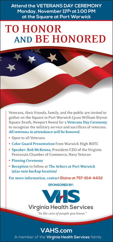 """Attend the VETERANS DAY CEREMONYMonday, November 11th at 1:00 PMat the Square at Port WarwickTO HONORAND BE HONOREDVeterans, their friends, family, and the public are invited togather on the Square in Port Warwick (3100 William StyronSquare South, Newport News) for a Veterans Day Ceremonyto recognize the military service and sacrifices of veterans.All veterans in attendance will be hon ored.Open to all VeteransColor Guard Presentation from Warwick High ROTCSpeaker: Bob McKenna, President/CEO of the VirginiaPeninsula Chamber of Commerce, Navy VeteranPinning CeremonyReception to follow at The Arbors at Port Warwick(also rain backup location)For more information, contact Elaine at 757-814-4432SPONSORED BY:VHSVirginia Health Services""""In the care of people you know.""""VAHS.comA member of the Virginia Health Services family Attend the VETERANS DAY CEREMONY Monday, November 11th at 1:00 PM at the Square at Port Warwick TO HONOR AND BE HONORED Veterans, their friends, family, and the public are invited to gather on the Square in Port Warwick (3100 William Styron Square South, Newport News) for a Veterans Day Ceremony to recognize the military service and sacrifices of veterans. All veterans in attendance will be hon ored. Open to all Veterans Color Guard Presentation from Warwick High ROTC Speaker: Bob McKenna, President/CEO of the Virginia Peninsula Chamber of Commerce, Navy Veteran Pinning Ceremony Reception to follow at The Arbors at Port Warwick (also rain backup location) For more information, contact Elaine at 757-814-4432 SPONSORED BY: VHS Virginia Health Services """"In the care of people you know."""" VAHS.com A member of the Virginia Health Services family"""