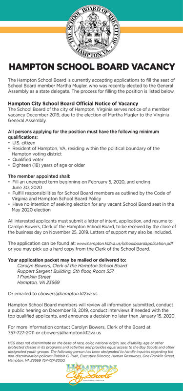 BOARDPTONTHAMPTON SCHOOL BOARD VACANCYThe Hampton School Board is currently accepting applications to fill the seat ofSchool Board member Martha Mugler, who was recently elected to the GeneralAssembly as a state delegate. The process for filling the position is listed belowHampton City School Board Official Notice of VacancyThe School Board of the city of Hampton, Virginia serves notice of a membervacancy December 2019, due to the election of Martha Mugler to the VirginiaGeneral AssemblyAll persons applying for the position must have the following minimumqualifications:US. citizenResident of Hampton, VA, residing within the political boundary of theHampton voting districtQualified voterEighteen (18) years of age or olderThe member appointed shall:Fill an unexpired term beginning on February 5, 2020, and endingJune 30, 2020Fulfill responsibilities for School Board members as outlined by the Code ofVirginia and Hampton School Board PolicyHave no intention of seeking election for any vacant School Board seat in theMay 2020 electionAll interested applicants must submit a letter of intent, application, and resume toCarolyn Bowers, Clerk of the Hampton School Board, to be received by the close ofthe business day on November 25, 2019. Letters of support may also be included.The application can be found at: www.hampton.kl2vaus/schoolboardapplication.pafor you may pick up a hard copy from the Clerk of the School Board.Your application packet may be mailed or delivered to:Carolyn Bowers, Clerk of the Hampton School BoardRuppert Sargent Building, 5th floor, Room 5571 Franklin StreetHampton, VA 23669Or emailed to cbowers@hampton.k12va us.Hampton School Board members will review all information submitted, conducta public hearing on December 18, 2019, conduct interviews if needed with thetop qualified applicants, and announce a decision no later than January 15, 2020For more information contact Carolyn Bowers, Clerk of the Board at757-727-2011 or cbowers@hampton.k12.va.usHCS does