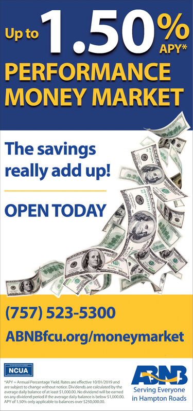"""1.50%Up toAPY*PERFORMANCEMONEY MARKETThe savingsreally add up!OPEN TODAY(757) 523-5300ABNBfcu.org/moneymarketNCUA""""APY Annual Percentage Yield Rates are effective 10/01/2019 andare subject to change without notice. Dividends are calculated by theaverage daily balance of at least $1,000.00. No dividend will be earnedon any dividend period if the average daily balance is below $1,000.00APY of 150 % only applicable to balances over $250,000.00.Serving Everyonein Hampton Roads 1.50% Up to APY* PERFORMANCE MONEY MARKET The savings really add up! OPEN TODAY (757) 523-5300 ABNBfcu.org/moneymarket NCUA """"APY Annual Percentage Yield Rates are effective 10/01/2019 and are subject to change without notice. Dividends are calculated by the average daily balance of at least $1,000.00. No dividend will be earned on any dividend period if the average daily balance is below $1,000.00 APY of 150 % only applicable to balances over $250,000.00. Serving Everyone in Hampton Roads"""