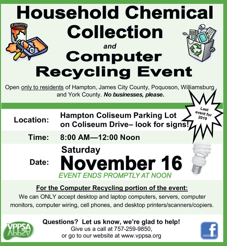 Household ChemicalCollectionandComputerRecycling EventOpen only to residents of Hampton, James City County, Poquoson, Williamsburgand York County. No businesses, please.Lastevent forHampton Coliseum Parking Loton Coliseum Drive- look for signs!2019Location:8:00 AM-12:00 NoonTime:SaturdayDate: November 16EVENT ENDS PROMPTLY AT NOONFor the Computer Recycling portion of the event:We can ONLY accept desktop and laptop computers, servers, computermonitors, computer wiring, cell phones, and desktop printers/scanners/copiers.Questions? Let us know, we're glad to help!Give us a call at 757-259-9850,or go to our website at www.vppsa.orgVPPSAAbb27 Household Chemical Collection and Computer Recycling Event Open only to residents of Hampton, James City County, Poquoson, Williamsburg and York County. No businesses, please. Last event for Hampton Coliseum Parking Lot on Coliseum Drive- look for signs! 2019 Location: 8:00 AM-12:00 Noon Time: Saturday Date: November 16 EVENT ENDS PROMPTLY AT NOON For the Computer Recycling portion of the event: We can ONLY accept desktop and laptop computers, servers, computer monitors, computer wiring, cell phones, and desktop printers/scanners/copiers. Questions? Let us know, we're glad to help! Give us a call at 757-259-9850, or go to our website at www.vppsa.org VPPSA Abb27