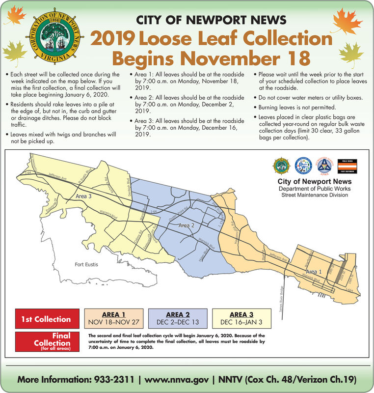 CITY OF NEWPORT NEWS1958/ON2019 Loose Leaf CollectionBegins November 18RCINIPlease wait until the week prior to the startof your scheduled collection to place leavesat the roadside.Area 1: All leaves should be at the roadsideby 7:00 a.m. on Monday, November 18,2019Each street will be collected once during theweek indicated on the map below. If youmiss the first collection, a final collection willtake place beginning January 6, 2020.Do not cover water meters or utility boxes.Burning leaves is not permited.Area 2: All leaves should be at the roadsideby 7:00 a.m. on Monday, December 2,2019Residents should rake leaves into a pile atthe edge of, but not in, the curb and gutteror drainage ditches. Please do not blocktraffic.Leaves placed in clear plastic bags arecollected year-round on regular bulk wastecollection days (limit 30 clear, 33 gallonbags per collection)Area 3: All leaves should be at the roadsideby 7:00 a.m. on Monday, December 16,2019Leaves mixed with twigs and branches willnot be picked up.APWACity of Newport NewsDepartment of Public WorksStreet Maintenance DivisionJeferson AveArea 3warwice glvdArea 2Wanwick BvdhJefferson AveFort EustisArea 1Wanwick Bed1-664AREA 3DEC 16-JAN 3AREA 2DEC 2-DEC 13AREA 1NOV 18-NOV 271st CollectionThe second and final leaf collection cycle will begin January 6, 2020. Because of theuncertainty of time to complete the final collection,, all leaves must be roadside by7:00 a.m. on January 6, 2020.FinalCollection(for all areas)More Information: 933-2311 | www.nnva.gov | NNTV (Cox Ch. 48/Verizon Ch.19)pug uerEW PORTNEWS CITY OF NEWPORT NEWS 1958/ ON 2019 Loose Leaf Collection Begins November 18 RCINI Please wait until the week prior to the start of your scheduled collection to place leaves at the roadside. Area 1: All leaves should be at the roadside by 7:00 a.m. on Monday, November 18, 2019 Each street will be collected once during the week indicated on the map below. If you miss the first collection, a final collection will take place beginning January 6, 2020. Do not cover water meters or utility boxes. Burning leaves is not permited. Area 2: All leaves should be at the roadside by 7:00 a.m. on Monday, December 2, 2019 Residents should rake leaves into a pile at the edge of, but not in, the curb and gutter or drainage ditches. Please do not block traffic. Leaves placed in clear plastic bags are collected year-round on regular bulk waste collection days (limit 30 clear, 33 gallon bags per collection) Area 3: All leaves should be at the roadside by 7:00 a.m. on Monday, December 16, 2019 Leaves mixed with twigs and branches will not be picked up. APWA City of Newport News Department of Public Works Street Maintenance Division Jeferson Ave Area 3 warwice glvd Area 2 Wanwick Bvdh Jefferson Ave Fort Eustis Area 1 Wanwick Bed 1-664 AREA 3 DEC 16-JAN 3 AREA 2 DEC 2-DEC 13 AREA 1 NOV 18-NOV 27 1st Collection The second and final leaf collection cycle will begin January 6, 2020. Because of the uncertainty of time to complete the final collection,, all leaves must be roadside by 7:00 a.m. on January 6, 2020. Final Collection (for all areas) More Information: 933-2311 | www.nnva.gov | NNTV (Cox Ch. 48/Verizon Ch.19) pug uer EW PORTNEWS