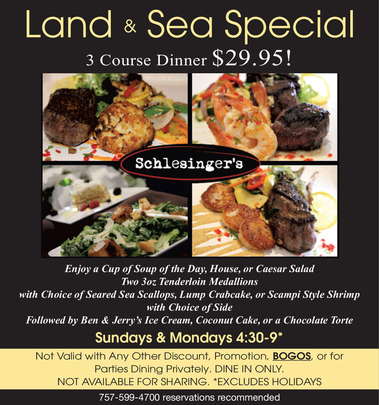 "Land & Sea Special3 Course Dinner $29.95!Schlesinger'sEnjoy a Cup of Soup of the Day, House, or Caesar SaladTwo 30z Tenderloin Medallionswith Choice of Seared Sea Scallops, Lump Crabcake, or Scampi Style Shrimpwith Choice of SideFollowed by Ben & Jerry's Ice Cream, Coconut Cake, or a Chocolate TorteSundays & Mondays 4:30-9*Not Valid with Any Other Discount, Promotion, BOGOS, or forParties Dining Privately. DINE IN ONLY.NOT AVAILABLE FOR SHARING. ""EXCLUDES HOLIDAYS757-599-4700 reservations recommended Land & Sea Special 3 Course Dinner $29.95! Schlesinger's Enjoy a Cup of Soup of the Day, House, or Caesar Salad Two 30z Tenderloin Medallions with Choice of Seared Sea Scallops, Lump Crabcake, or Scampi Style Shrimp with Choice of Side Followed by Ben & Jerry's Ice Cream, Coconut Cake, or a Chocolate Torte Sundays & Mondays 4:30-9* Not Valid with Any Other Discount, Promotion, BOGOS, or for Parties Dining Privately. DINE IN ONLY. NOT AVAILABLE FOR SHARING. ""EXCLUDES HOLIDAYS 757-599-4700 reservations recommended"