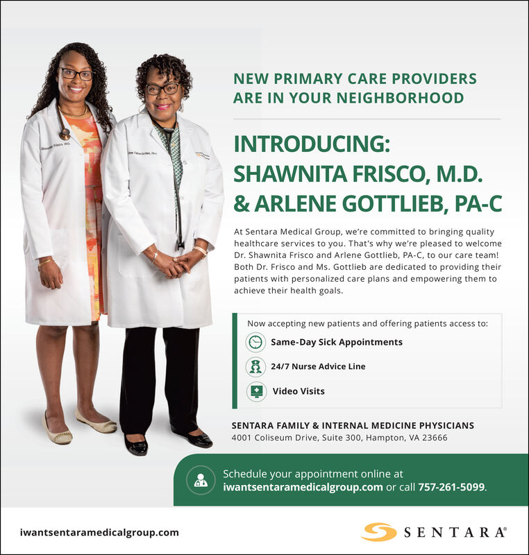 NEW PRIMARY CARE PROVIDERSARE IN YOUR NEIGHBORHOODINTRODUCING:SHAWNITA FRISCO, M.D.& ARLENE GOTTLIEB, PA-CAt Sentara Medical Group, we're committed to bringing qualityhealthcare services to you. That's why we're pleased to welcomeDr. Shawnita Frisco and Arlene Gottlieb, PA-C, to our care team!Both Dr. Frisco and Ms. Gottlieb are dedicated to providing theirpatients with personalized care plans and empowering them toachieve their health goalsNow accepting new patients and offering patients access to:Same-Day Sick Appointments24/7 Nurse Advice LineVideo VisitsSENTARA FAMILY & INTERNAL MEDICINE PHYSICIANS4001 Coliseum Drive, Suite 300, Hampton, VA 23666Schedule your appointment online atiwantsentaramedicalgroup.com or call 757-261-5099.SENTARAiwantsentaramedicalgroup.com NEW PRIMARY CARE PROVIDERS ARE IN YOUR NEIGHBORHOOD INTRODUCING: SHAWNITA FRISCO, M.D. & ARLENE GOTTLIEB, PA-C At Sentara Medical Group, we're committed to bringing quality healthcare services to you. That's why we're pleased to welcome Dr. Shawnita Frisco and Arlene Gottlieb, PA-C, to our care team! Both Dr. Frisco and Ms. Gottlieb are dedicated to providing their patients with personalized care plans and empowering them to achieve their health goals Now accepting new patients and offering patients access to: Same-Day Sick Appointments 24/7 Nurse Advice Line Video Visits SENTARA FAMILY & INTERNAL MEDICINE PHYSICIANS 4001 Coliseum Drive, Suite 300, Hampton, VA 23666 Schedule your appointment online at iwantsentaramedicalgroup.com or call 757-261-5099. SENTARA iwantsentaramedicalgroup.com