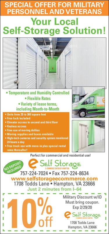 SPECIAL OFFER FOR MILITARYPERSONNEL AND VETERANSYour LocalSelf-Storage Solution!Temperature and Humidity ControlledFlexible RatesVariety of lease terms,including Month-to-MonthUnits from 25 to 300 square feetFree lock includedElevator access to second and third floorKeyless accessFree use of moving dolliesMoving supplies and boxes availableHigh-tech cameras and security system monitored24 hours a dayFree truck use with move-in plus special rentalrates thereafter!Perfect for commercial and residential use!e SELF StorageNO DEPOSITREQUIREDF-COMMERCE CENTER OF HAMPTON757-224-7024 Fax 757-224-8634www.selfstorageecommerce.com1708 Todds Lane Hampton, VA 23666Just 2 minutes from I-64Military Discount w/IDMust bring coupon.Exp 2/29/2010 %FSELF Storageoffr1708 Todds LaneHampton, VA 23666 SPECIAL OFFER FOR MILITARY PERSONNEL AND VETERANS Your Local Self-Storage Solution! Temperature and Humidity Controlled Flexible Rates Variety of lease terms, including Month-to-Month Units from 25 to 300 square feet Free lock included Elevator access to second and third floor Keyless access Free use of moving dollies Moving supplies and boxes available High-tech cameras and security system monitored 24 hours a day Free truck use with move-in plus special rental rates thereafter! Perfect for commercial and residential use! e SELF Storage NO DEPOSIT REQUIRED F-COMMERCE CENTER OF HAMPTON 757-224-7024 Fax 757-224-8634 www.selfstorageecommerce.com 1708 Todds Lane Hampton, VA 23666 Just 2 minutes from I-64 Military Discount w/ID Must bring coupon. Exp 2/29/20 10 %F SELF Storage off r 1708 Todds Lane Hampton, VA 23666