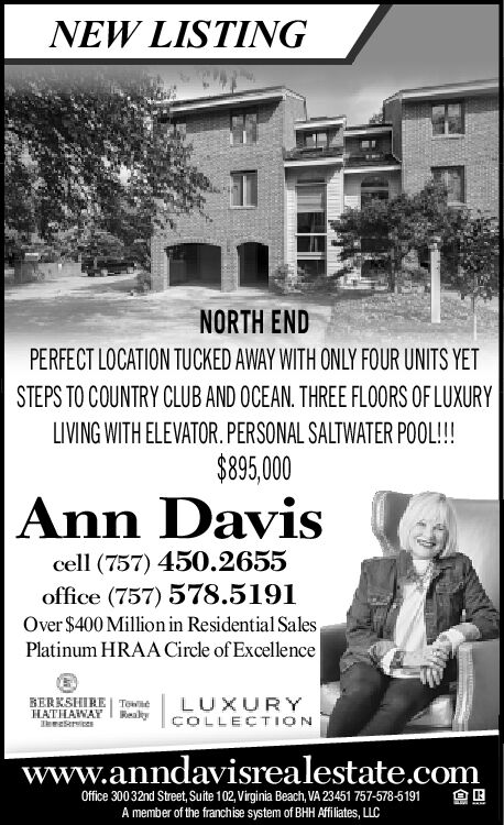 NEW LISTINGNORTH ENDPERFECT LOCATION TUCKED AWAY WITH ONLY FOUR UNITS YETSTEPS TO COUNTRY CLUB AND OCEAN. THREE FLOORS OF LUXURYLIVING WITH ELEVATOR.PERSONAL SALTWATER POOL!!!$895,000Ann Daviscell (757) 450.2655office (757) 578.5191Over $400 Millionin Residential SalesPlatinum HRAA Circle of ExcellenceBERKSHIRE TeweHATHAWAYsLUXURYReakyCOLLECTIONwww.anndavisrealestate.comOffice 30032nd Street, Suite 102,Virginia Beach, VA 23451 757-578-5191A member of the franchise system of BHH Affiliates, LLC NEW LISTING NORTH END PERFECT LOCATION TUCKED AWAY WITH ONLY FOUR UNITS YET STEPS TO COUNTRY CLUB AND OCEAN. THREE FLOORS OF LUXURY LIVING WITH ELEVATOR.PERSONAL SALTWATER POOL!!! $895,000 Ann Davis cell (757) 450.2655 office (757) 578.5191 Over $400 Millionin Residential Sales Platinum HRAA Circle of Excellence BERKSHIRE Tewe HATHAWAY s LUXURY Reaky COLLECTION www.anndavisrealestate.com Office 30032nd Street, Suite 102,Virginia Beach, VA 23451 757-578-5191 A member of the franchise system of BHH Affiliates, LLC