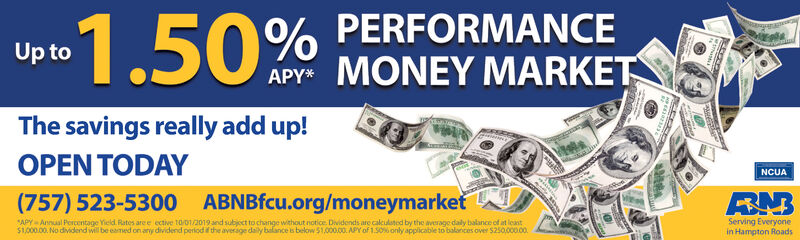 1.50% PERFORMANCEAPY MONEY MARKETUp toThe savings really add up!OPEN TODAYNCUABN(757) 523-5300 ABNBfcu.org/moneymarketAPY Annual Percentage Yield Rates are e ective 10/01/2019 and subject to change without notice Dividends are calculoted by the average daly balance of at least$1,000.00. No dividend will be eamed on any dividend period if the average daily balance is below 51,000.00. APY of 1.50% only applicable to balances over $250,00000.Serving Everyonein Hampton Roads 1.50% PERFORMANCE APY MONEY MARKET Up to The savings really add up! OPEN TODAY NCUA BN (757) 523-5300 ABNBfcu.org/moneymarket APY Annual Percentage Yield Rates are e ective 10/01/2019 and subject to change without notice Dividends are calculoted by the average daly balance of at least $1,000.00. No dividend will be eamed on any dividend period if the average daily balance is below 51,000.00. APY of 1.50% only applicable to balances over $250,00000. Serving Everyone in Hampton Roads