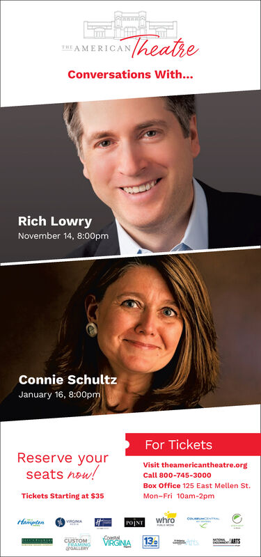 185 A MERICANheatheConversations With...Rich LowryNovember 14, 8:00pmConnie SchultzJanuary 16, 8:00pmFor TicketsReserve yourseats now!Visit theamericantheatre.orgCall 800-745-3000Box Office 125 East Mellen St.Tickets Starting at $35Mon-Fri 10am-2pmceswhroHamptenPOINTVIRGINACoastalVIRGINIA13CUSTOMFRAMINGGALLERYMOONL 185 A MERICANheathe Conversations With... Rich Lowry November 14, 8:00pm Connie Schultz January 16, 8:00pm For Tickets Reserve your seats now! Visit theamericantheatre.org Call 800-745-3000 Box Office 125 East Mellen St. Tickets Starting at $35 Mon-Fri 10am-2pm ces whro Hampten POINT VIRGINA Coastal VIRGINIA 13 CUSTOM FRAMING GALLERY MOONL