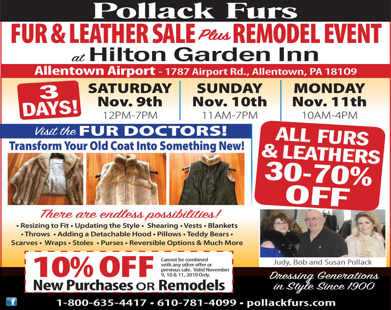 Pollack FursFUR &LEATHER SALE PsREMODEL EVENTat Hilton Garden InnAllentown Airport - 1787 Airport Rd., Allentown, PA 18109SATURDAYNov.9thSUNDAYNov. 10thMONDAYNov. 11th3DAYS!Visit the FUR DOCTORS!Transform Your Old Coat Into Something New!12PM-7PM11AM-7PM10AM-4PMALL FURS& LEATHERS30-70%OFFThere are endless possibilities!Resizing to Fit Updating the Style Shearing Vests Blankets.Throws Adding a Detachable Hood Pillows Teddy BearsScarves Wraps Stoles Purses Reversible Options & Much More10%OFFNew Purchases OR RemodelsCannot be combinedwith any other offer orprevious sale. Valid November9, 10 & 11, 2019 Only.Judy, Bob and Susan PollackDnessing Generationsin Style Since 19001-800-635-4417 610-781-4099 pollackfurs.com Pollack Furs FUR &LEATHER SALE PsREMODEL EVENT at Hilton Garden Inn Allentown Airport - 1787 Airport Rd., Allentown, PA 18109 SATURDAY Nov.9th SUNDAY Nov. 10th MONDAY Nov. 11th 3 DAYS! Visit the FUR DOCTORS! Transform Your Old Coat Into Something New! 12PM-7PM 11AM-7PM 10AM-4PM ALL FURS & LEATHERS 30-70% OFF There are endless possibilities! Resizing to Fit Updating the Style Shearing Vests Blankets .Throws Adding a Detachable Hood Pillows Teddy Bears Scarves Wraps Stoles Purses Reversible Options & Much More 10%OFF New Purchases OR Remodels Cannot be combined with any other offer or previous sale. Valid November 9, 10 & 11, 2019 Only. Judy, Bob and Susan Pollack Dnessing Generations in Style Since 1900 1-800-635-4417 610-781-4099 pollackfurs.com