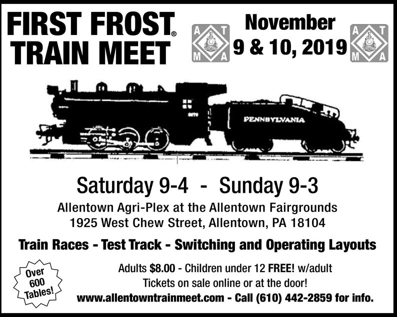 FIRST FROSTTRAIN MEETNovemberAA9 & 10, 2019MAMAPENNBYLVANIASaturday 9-4 Sunday 9-3Allentown Agri-Plex at the Allentown Fairgrounds1925 West Chew Street, Allentown, PA 18104Train Races -Test Track - Switching and Operating LayoutsAdults $8.00 Children under 12 FREE! w/adultOver600Tables!Tickets on sale online or at the door!www.allentowntrainmeet.com Call (610) 442-2859 for info. FIRST FROST TRAIN MEET November A A 9 & 10, 2019 M A M A PENNBYLVANIA Saturday 9-4 Sunday 9-3 Allentown Agri-Plex at the Allentown Fairgrounds 1925 West Chew Street, Allentown, PA 18104 Train Races -Test Track - Switching and Operating Layouts Adults $8.00 Children under 12 FREE! w/adult Over 600 Tables! Tickets on sale online or at the door! www.allentowntrainmeet.com Call (610) 442-2859 for info.