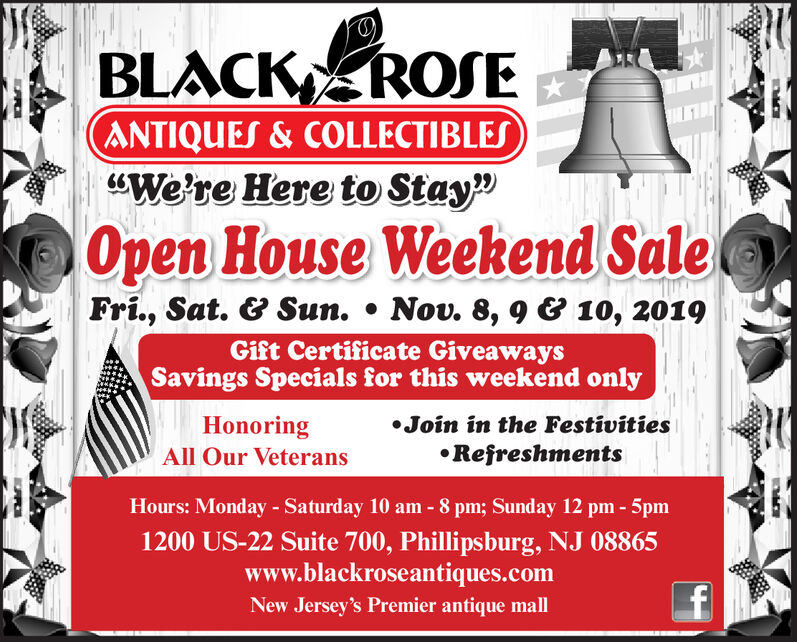 "BLACK ROSEANTIQUES&COLLECTIBLES""We're Here to Stay""Open House Weekend SaleFri., Sat. &Sun.Nov. 8, 9& 10, 2019Gift Certificate GiveawaysSavings Specials for this weekend onlyHonoringJoin in the FestivitiesRefreshmentsAll Our VeteransHours: Monday - Saturday 10 am - 8 pm; Sunday 12 pm- 5pm1200 US-22 Suite 700, Phillipsburg, NJ 08865www.blackroseantiques.comfNew Jersey's Premier antique mall BLACK ROSE ANTIQUES&COLLECTIBLES ""We're Here to Stay"" Open House Weekend Sale Fri., Sat. &Sun. Nov. 8, 9& 10, 2019 Gift Certificate Giveaways Savings Specials for this weekend only Honoring Join in the Festivities Refreshments All Our Veterans Hours: Monday - Saturday 10 am - 8 pm; Sunday 12 pm- 5pm 1200 US-22 Suite 700, Phillipsburg, NJ 08865 www.blackroseantiques.com f New Jersey's Premier antique mall"