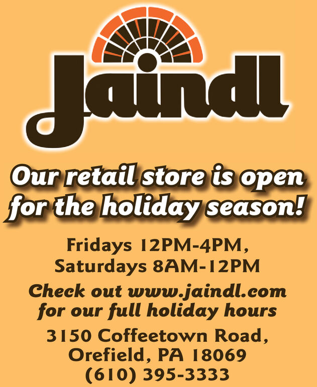 JaindlOur retail store is openfor the holiday season!Fridays 12PM-4PM,Saturdays 8AM-12PMCheck out www.jaindl.comfor our full holiday hours3150 Coffeetown Road,Orefield, PA 18069(610) 395-3333 Jaindl Our retail store is open for the holiday season! Fridays 12PM-4PM, Saturdays 8AM-12PM Check out www.jaindl.com for our full holiday hours 3150 Coffeetown Road, Orefield, PA 18069 (610) 395-3333