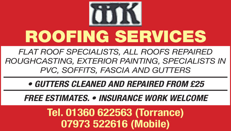 ROOFING SERVICESFLAT ROOF SPECIALISTS, ALL ROOFS REPAIREDROUGHCASTING, EXTERIOR PAINTING, SPECIALISTS INPVC, SOFFITS, FASCIA AND GUTTERSGUTTERS CLEANED AND REPAIRED FROM £25FREE ESTIMATES. INSURANCE WORK WELCOMETel. 01360 622563 (Torrance)07973 522616 (Mobile) ROOFING SERVICES FLAT ROOF SPECIALISTS, ALL ROOFS REPAIRED ROUGHCASTING, EXTERIOR PAINTING, SPECIALISTS IN PVC, SOFFITS, FASCIA AND GUTTERS GUTTERS CLEANED AND REPAIRED FROM £25 FREE ESTIMATES. INSURANCE WORK WELCOME Tel. 01360 622563 (Torrance) 07973 522616 (Mobile)