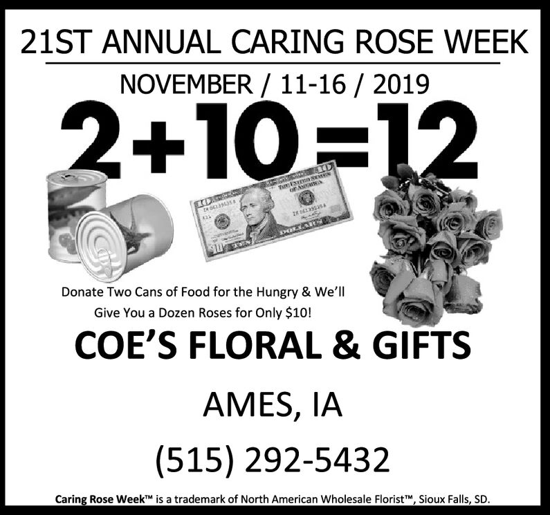21ST ANNUAL CARING ROSE WEEKNOVEMBER/ 11-16 / 20192+10 12Te SaOF ANGDonate Two Cans of Food for the Hungry & We'llGive You a Dozen Roses for Only $10!COE'S FLORAL & GIFTSAMES, IA(515) 292-5432Caring Rose WeekTM is a trademark of North American Wholesale FloristM, Sioux Falls, SD. 21ST ANNUAL CARING ROSE WEEK NOVEMBER/ 11-16 / 2019 2+10 12 Te Sa OF ANG Donate Two Cans of Food for the Hungry & We'll Give You a Dozen Roses for Only $10! COE'S FLORAL & GIFTS AMES, IA (515) 292-5432 Caring Rose WeekTM is a trademark of North American Wholesale FloristM, Sioux Falls, SD.