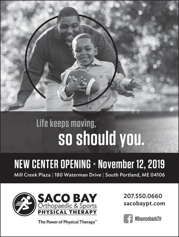 Life keeps moving,oshould youNEW CENTER OPENING November 12, 2019Mill Creek Plaza | 180 Waterman Drive | South Portland, ME 04106SACO BAYOrthopaedic & SportsPHYSICAL THERAPY207.550.0660sacobaypt.com#Bounceback2itThe Power of Physical Therapy Life keeps moving, oshould you NEW CENTER OPENING November 12, 2019 Mill Creek Plaza | 180 Waterman Drive | South Portland, ME 04106 SACO BAY Orthopaedic & Sports PHYSICAL THERAPY 207.550.0660 sacobaypt.com #Bounceback2it The Power of Physical Therapy