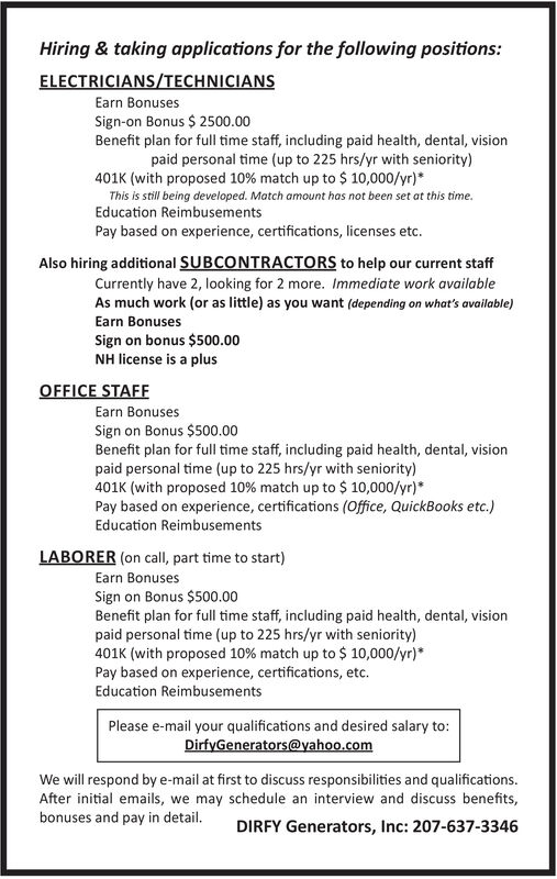 Hiring & taking applications for the following positions:ELECTRICIANS/TECHNICIANSEarn BonusesSign-on Bonus $ 2500.00Benefit plan for full time staff, including paid health, dental, visionpaid personal time (up to 225 hrs/yr with seniority)401K (with proposed 10 % match up to $10,000/yr)This is still being developed. Match amount has not been set at this time.Education ReimbusementsPay based on experience, certifications, licenses etc.Also hiring additional SUBCONTRACTORS to help our current staffCurrently have 2, looking for 2 more. Immediate work availableAs much work (or as little) as you want (depending on what's available)Earn BonusesSign on bonus $500.00NH license is a plusOFFICE STAFFEarn BonusesSign on Bonus $500.00Benefit plan for full time staff, including paid health, dental, visionpaid personal time (up to 225 hrs/yr with seniority)401K (with proposed 10 % match up to $ 10,000/yr)Pay based on experience, certifications (Office, QuickBooks etc.)Education ReimbusementsLABORER (on call, part time to start)Earn BonusesSign on Bonus $500.00Benefit plan for full time staff, including paid health, dental, visionpaid personal time (up to 225 hrs/yr with seniority)401K (with proposed 10% match up to $ 10,000/yr)*Pay based on experience, certifications, etc.Education ReimbusementsPlease e-mail your qualifications and desired salary to:DirfyGenerators@yahoo.comWe will respond by e-mail at first to discuss responsibilities and qualifications.After initial emails, we may schedule an interview and discuss benefits,bonuses and pay in detailDIRFY Generators, Inc: 207-637-3346 Hiring & taking applications for the following positions: ELECTRICIANS/TECHNICIANS Earn Bonuses Sign-on Bonus $ 2500.00 Benefit plan for full time staff, including paid health, dental, vision paid personal time (up to 225 hrs/yr with seniority) 401K (with proposed 10 % match up to $10,000/yr) This is still being developed. Match amount has not been set at this time. Education Reimbusements Pay based