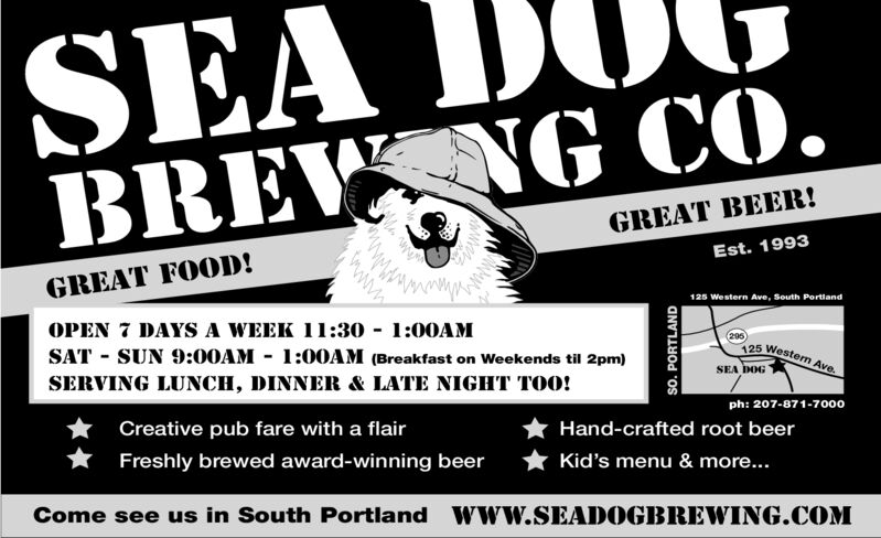 SEA IBREW NG CO.JGREAT BEER!Est. 1993GREAT FOOD!125 Western Ave, South PortandOPEN 7 DAYS A WEEK 11:30 1:00AMSAT SUN 9:00AM- 1:00AM (Breakfast on Weekends til 2pm)295)125 Westem AveSERVING LUNCH, DINNER & LATE NIGHT TOO!SEA DOGph: 207-871-7000Creative pub fare with a flairHand-crafted root beerFreshly brewed award-winning beerKid's menu & more...Come see us in South Portland Www.SEADOGBREWING.COMwwwSo. PORTLAND SEA I BREW NG CO. J GREAT BEER! Est. 1993 GREAT FOOD! 125 Western Ave, South Portand OPEN 7 DAYS A WEEK 11:30 1:00AM SAT SUN 9:00AM- 1:00AM (Breakfast on Weekends til 2pm) 295) 125 Westem Ave SERVING LUNCH, DINNER & LATE NIGHT TOO! SEA DOG ph: 207-871-7000 Creative pub fare with a flair Hand-crafted root beer Freshly brewed award-winning beer Kid's menu & more... Come see us in South Portland Www.SEADOGBREWING.COM www So. PORTLAND