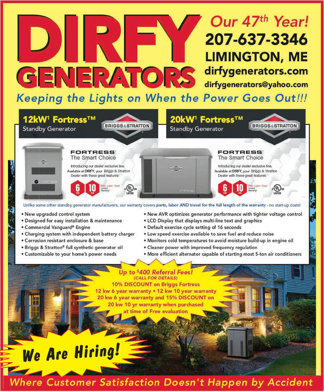 DIRFYGENERATORSOur 47th Year!207-637-3346LIMINGTON, MEdirfygenerators.comdirfygenerators@yahoo.comKeeping the Lights on When the Power Goes Out!!!12kW' Fortress TM20kW' FortressTMBRIGGS&STRATTONBRIGGS&STRATTONStandby GeneratorStandby GeneratorFORTRESSThe Smart ChoiceFORTRESSThe Smart Choicentroducing our dealer exclusive lineIntroducng our dealer exclusive IneAvalable at DIRFY. your Briggs & StrattonDealer with these great featuresAvalable at DIRFY, your Briggs & StrattonDealer with these great features6 106 10unuSTEDUnlike some other standby generator manufacturers, our warranty covers parts, labor AND travel for the full length of the warranty-no start-up costs!New upgraded control systemDesigned for easy installation & maintenanceCommercial Vanguard EngineCharging system with independent battery charger Low speed exercise available to save fuel and reduce noiseCorrosion resistant enclosure & baseNew AVR optimizes generator performance with tighter voltage controlLCD Display that displays multi-line text and graphicsDefault exercise cycle setting of 16 secondsMonitors cold temperatures to avoid moisture build-up in engine oilCleaner power with improved frequency regulationMore efficient alternator capable of starting most 5-ton air conditionersBriggs & Stratton full synthetic generator oilCustomizable to your home's power needsUp to $400 Referral Fees!(CALL FOR DETAILS)10% DISCOUNT on Briggs Fortress12 kw 6 year warranty 12 kw 10 year warranty20 kw 6 year warranty and 15% DISCOUNT on20 kw 10 yr warranty when purchasedat time of Free evaluationWe Are Hiring!Where Customer Satisfaction Doesn't Happen by Accident DIRFY GENERATORS Our 47th Year! 207-637-3346 LIMINGTON, ME dirfygenerators.com dirfygenerators@yahoo.com Keeping the Lights on When the Power Goes Out!!! 12kW' Fortress TM 20kW' FortressTM BRIGGS&STRATTON BRIGGS&STRATTON Standby Generator Standby Generator FORTRESS The Smart Choice FORTRESS The Smart Choice ntroducing our dealer exclusive line Introducng our dealer exclusive Ine Avalable at DIRFY. your Briggs & Stratton Dealer with these great features Avalable at DIRFY, your Briggs & Stratton Dealer with these great features 6 10 6 10 un uSTED Unlike some other standby generator manufacturers, our warranty covers parts, labor AND travel for the full length of the warranty-no start-up costs! New upgraded control system Designed for easy installation & maintenance Commercial Vanguard Engine Charging system with independent battery charger Low speed exercise available to save fuel and reduce noise Corrosion resistant enclosure & base New AVR optimizes generator performance with tighter voltage control LCD Display that displays multi-line text and graphics Default exercise cycle setting of 16 seconds Monitors cold temperatures to avoid moisture build-up in engine oil Cleaner power with improved frequency regulation More efficient alternator capable of starting most 5-ton air conditioners Briggs & Stratton full synthetic generator oil Customizable to your home's power needs Up to $400 Referral Fees! (CALL FOR DETAILS) 10% DISCOUNT on Briggs Fortress 12 kw 6 year warranty 12 kw 10 year warranty 20 kw 6 year warranty and 15% DISCOUNT on 20 kw 10 yr warranty when purchased at time of Free evaluation We Are Hiring! Where Customer Satisfaction Doesn't Happen by Accident