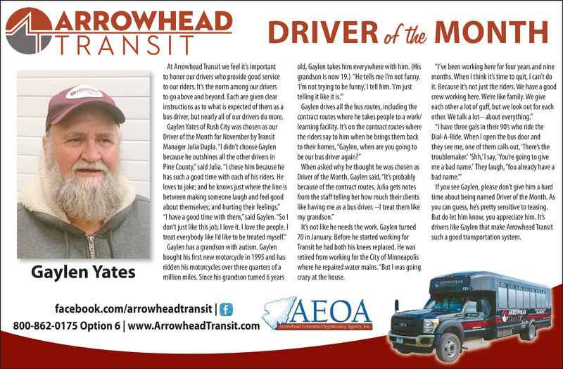 "ARROWHEADTRANSITDRIVER of the MONTHAt Arrowhead Transit we fel it' importantto honor our drivers who provide good serviceto our riders It's the norm among our driversto go above and beyond. Each are given dlearinstructions as to what is expected of them as abus driver, but nearly all of our drivers do more.Gaylen Yates of Rush City was chosen as ourDriver of the Month for November by TransitManager Julia Dupla. ""I didn't choose Gaylenbecause he outshines all the other drivers inPine County,""said Julia. ""I chose him because hehas such a good time with each of his riders. Heloves to joke; and he knows just where the line isbetween making someone laugh and feel goodabout themselves; and hurting their felings""Ihave a good time with them, said Gaylen. ""Soldon't just like this job, I love it. I love the people.treat everybody like l'd like to be treated myselfGaylen has a grandson with autism. Gaylenbought his first new motorcydle in 1995 and hasold, Gaylen takes him everywhere with him. (Hisgrandson is now 19.) He tells me l'm not funny.Tm not trying to be funny,Itl him. Tm justtelling it like it is.Gaylen drives all the bus routes, including thecontract routes where he takes people to a worklearning facility.It's on the contract routes where""Tve been working here for four years and ninemonths. When I think it's time to quit, I can't doit. Because it's not just the riders. We have a goodcrew working here. We're like family. We giveeach other a lot of guf, but we look out for eachother. We talk a lot- about everything.""I have three gals in their 90's who ride theDial-A-Ride. When l open the bus door andthey see me, one of them calls out, There's thetroublemaker ""Shh,Isay, ""You're going to giveme a bad name. They laugh, You already have athe riders say to him when he brings them backto their homes, ""Gaylen, when are you going tobe our bus driver again?When asked why he thought he was chosen asDriver of the Month, Gaylen said, ""It's probablybecause of the contract routes. Julia gets notesfrom the staff telling her how much their clientslike having me as a bus driver.-Itreat them likebad name.If you see Gaylen, please don't give him a hardtime about being named Driver of the Month. Asyou can guess, he's pretty sensitive to teasing.But do let him know, you appreciate him. It'sdrivers like Gaylen that make Arrowhead Transitsuch a good transportation system.my grandson.It's not like he needs the work. Gaylen turned70 in January. Before he started working forTransit he had both his knees replaced. He wasretired from working for the City of Minneapoliswhere he repaired water mains. ""But I was goingcrazy at the house.ridden his motorcycles over three quarters of aGaylen Yatesmillion miles. Since his grandson turmed 6 yearsAowEAD133AEOAfacebook.com/arrowheadtransit800-862-0175 Option 6 www.ArrowheadTransit.comKeoheal Ecoec Oppotunicy Acy ARROWHEAD TRANSIT DRIVER of the MONTH At Arrowhead Transit we fel it' important to honor our drivers who provide good service to our riders It's the norm among our drivers to go above and beyond. Each are given dlear instructions as to what is expected of them as a bus driver, but nearly all of our drivers do more. Gaylen Yates of Rush City was chosen as our Driver of the Month for November by Transit Manager Julia Dupla. ""I didn't choose Gaylen because he outshines all the other drivers in Pine County,""said Julia. ""I chose him because he has such a good time with each of his riders. He loves to joke; and he knows just where the line is between making someone laugh and feel good about themselves; and hurting their felings ""Ihave a good time with them, said Gaylen. ""Sol don't just like this job, I love it. I love the people. treat everybody like l'd like to be treated myself Gaylen has a grandson with autism. Gaylen bought his first new motorcydle in 1995 and has old, Gaylen takes him everywhere with him. (His grandson is now 19.) He tells me l'm not funny. Tm not trying to be funny,Itl him. Tm just telling it like it is. Gaylen drives all the bus routes, including the contract routes where he takes people to a work learning facility.It's on the contract routes where ""Tve been working here for four years and nine months. When I think it's time to quit, I can't do it. Because it's not just the riders. We have a good crew working here. We're like family. We give each other a lot of guf, but we look out for each other. We talk a lot- about everything. ""I have three gals in their 90's who ride the Dial-A-Ride. When l open the bus door and they see me, one of them calls out, There's the troublemaker ""Shh,Isay, ""You're going to give me a bad name. They laugh, You already have a the riders say to him when he brings them back to their homes, ""Gaylen, when are you going to be our bus driver again? When asked why he thought he was chosen as Driver of the Month, Gaylen said, ""It's probably because of the contract routes. Julia gets notes from the staff telling her how much their clients like having me as a bus driver.-Itreat them like bad name. If you see Gaylen, please don't give him a hard time about being named Driver of the Month. As you can guess, he's pretty sensitive to teasing. But do let him know, you appreciate him. It's drivers like Gaylen that make Arrowhead Transit such a good transportation system. my grandson. It's not like he needs the work. Gaylen turned 70 in January. Before he started working for Transit he had both his knees replaced. He was retired from working for the City of Minneapolis where he repaired water mains. ""But I was going crazy at the house. ridden his motorcycles over three quarters of a Gaylen Yates million miles. Since his grandson turmed 6 years AowEAD 133 AEOA facebook.com/arrowheadtransit 800-862-0175 Option 6 www.ArrowheadTransit.com Keoheal Ecoec Oppotunicy Acy"