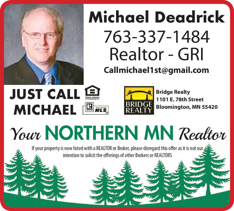 Michael Deadrick763-337-1484Realtor GRICallmichael1st@gmail.comJUST CALLMICHAELBridge RealtyroUAL HOUSNGOFPORTUNITY1101 E. 78th StreetBRIDGE Bloomington, MN 55420REALTYMLSYour NORTHERN MN RealtorIf your property is now listed with a REALTOR or Broker, please disregard this offer as it is not ourintention to solicit the offerings of other Brokers or REALTORS Michael Deadrick 763-337-1484 Realtor GRI Callmichael1st@gmail.com JUST CALL MICHAEL Bridge Realty roUAL HOUSNG OFPORTUNITY 1101 E. 78th Street BRIDGE Bloomington, MN 55420 REALTY  MLS Your NORTHERN MN Realtor If your property is now listed with a REALTOR or Broker, please disregard this offer as it is not our intention to solicit the offerings of other Brokers or REALTORS