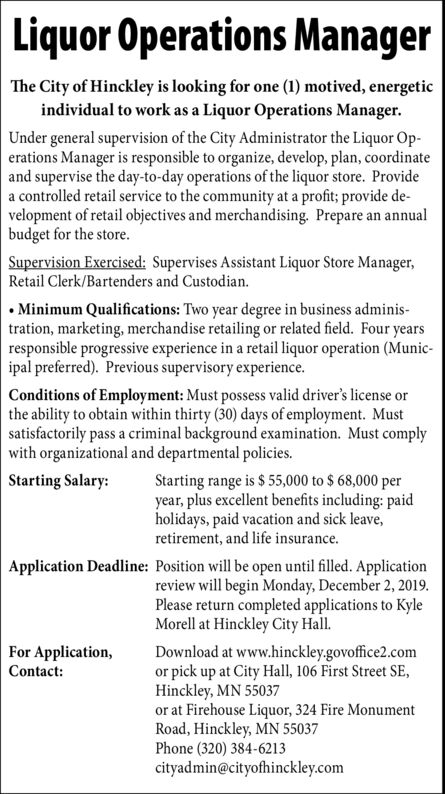Liquor Operations ManagerThe City of Hinckley is looking for one (1) motived, energeticindividual to work as a Liquor Operations ManagerUnder general supervision of the City Administrator the Liquor Op-erations Manager is responsible to organize, develop, plan, coordinateand supervise the day-to-day operations of the liquor store. Providea controlled retail service to the community at a profit; provide de-velopment of retail objectives and merchandising. Prepare an annualbudget for the store.Supervision Exercised: Supervises Assistant Liquor Store Manager,Retail Clerk/Bartenders and Custodian.Minimum Qualifications: Two year degree in business adminis-tration, marketing, merchandise retailing or related field. Four yearsresponsible progressive experience in a retail liquor operation (Munic-ipal preferred). Previous supervisory experience.Conditions of Employment: Must possess valid driver's license orthe ability to obtain within thirty (30) days of employment. Mustsatisfactorily pass a criminal background examination. Must complywith organizational and departmental policiesStarting Salary:Starting range is $ 55,000 to $ 68,000 peryear, plus excellent benefits including: paidholidays, paid vacation and sick leave,retirement, and life insurance.Application Deadline: Position will be open until filled. Applicationreview will begin Monday, December 2, 2019Please return completed applications to KyleMorell at Hinckley City HallFor Application,Contact:Download at www.hinckley.govoffice2.comor pick up at City Hall, 106 First Street SEHinckley, MN 55037or at Firehouse Liquor, 324 Fire MonumentRoad, Hinckley, MN 55037Phone (320) 384-6213cityadmin@cityofhinckley.com Liquor Operations Manager The City of Hinckley is looking for one (1) motived, energetic individual to work as a Liquor Operations Manager Under general supervision of the City Administrator the Liquor Op- erations Manager is responsible to organize, develop, plan, coordinate and supervise the day-to-day operation