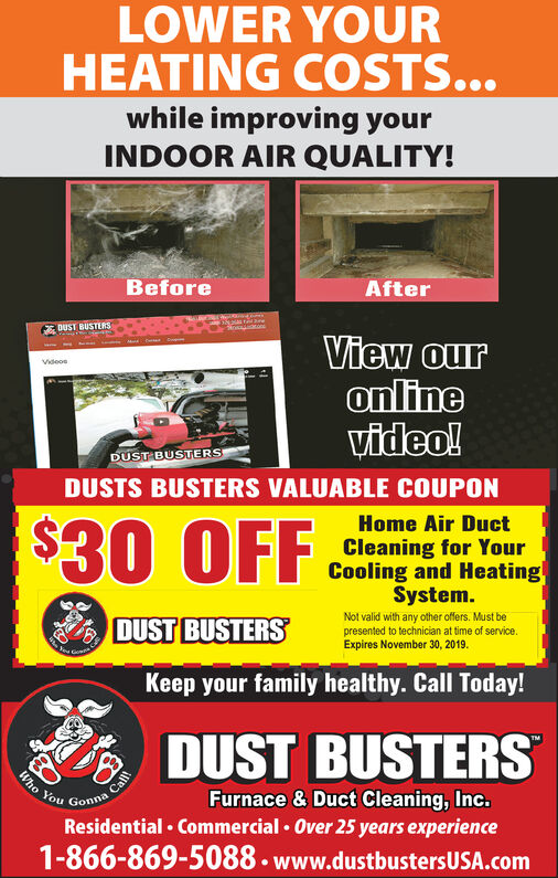 LOWER YOURHEATING CSTS...while improving yourINDOOR AIR QUALITY!BeforeAfterDUST BUSTERSView ouronlineVideo!wVideosDUST BUSTERSDUSTS BUSTERS VALUABLE COUPONHome Air Duct$30 OFFCleaning for YourCooling and HeatingSystem.Not valid with any other offers. Must bepresented to technician at time of serviceExpires November 30, 2019.DUST BUSTERSKeep your family healthy. Call Today!DUST BUSTERSCallGonnaWhoFurnace & Duct Cleaning, Inc.Residential Commercial Over 25 years experience1-866-869-5088 www.dustbustersUSA.comYou LOWER YOUR HEATING CSTS... while improving your INDOOR AIR QUALITY! Before After DUST BUSTERS View our online Video! w Videos DUST BUSTERS DUSTS BUSTERS VALUABLE COUPON Home Air Duct $30 OFF Cleaning for Your Cooling and Heating System. Not valid with any other offers. Must be presented to technician at time of service Expires November 30, 2019. DUST BUSTERS Keep your family healthy. Call Today! DUST BUSTERS Call Gonna Who Furnace & Duct Cleaning, Inc. Residential Commercial Over 25 years experience 1-866-869-5088 www.dustbustersUSA.com You