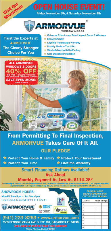 Visit OurShowroomOPEN HOUSE EVENT!Friday, November 8th, & Saturday, November 9thARMORVUEWINDOW & DOORCategory 5 Hurricane- Rated Impact Doors & WindowsEnergy EfficientLifetime Transferable WarrantyTrust the Experts atARMORVUEThe Clearly StrongerProudly Made In The USAWe deal direct with the FactoryGold Standard InstallationChoice For YouALL ARMORVUEWINDOWS & DOORS40% OFFTHE FRST 0 CALLERS TO MENTIONTHIS AD RECEIVE ADOITIONAL SAVINGSSAVE EVEN MORE!Expires 11/08/19earthwiseSEPAFrom Permitting To Final Inspection,ARMORVUE Takes Care Of It All.OUR PLEDGEProtect Your Home & Family Protect Your InvestmentLifetime WarrantySmart Financing Options Available!Protect Your TimeAsk AboutMonthly Payment As Low As $114.28*Finsncing is subject to eredit requlrements and satisfactory completion of finance documents. 10% degposit requiredPayment factor on 8 Impact windows up to 100 united Inches pee unit for 120 months 09.99% APRSHOWROOM HOURS:BRING IN YOURMEASUREMENTS FORON THE SPOT PRICINGMon-Fri 9am-5pm Sat 9am-4pmLicensed & Insured SCC131152241LocationWidch x HeightARMORVUE2.Igrene(941) 223-8263 www.armorvue.comWINDOW&DOOy Hang47509 PENNSYLVANIA AVE SUITE 101, SARASOTA FL 342437.Cal, Click or Visit for Your Free EStimatePlease Mention Code: INS2019 Visit Our Showroom OPEN HOUSE EVENT! Friday, November 8th, & Saturday, November 9th ARMORVUE WINDOW & DOOR Category 5 Hurricane- Rated Impact Doors & Windows Energy Efficient Lifetime Transferable Warranty Trust the Experts at ARMORVUE The Clearly Stronger Proudly Made In The USA We deal direct with the Factory Gold Standard Installation Choice For You ALL ARMORVUE WINDOWS & DOORS 40% OFF THE FRST 0 CALLERS TO MENTION THIS AD RECEIVE ADOITIONAL SAVINGS SAVE EVEN MORE! Expires 11/08/19 earthwise SEPA From Permitting To Final Inspection, ARMORVUE Takes Care Of It All. OUR PLEDGE Protect Your Home & Family Protect Your Investment Lifetime Warranty Smart Financing Options Available! Protect Your Time Ask About Monthly Payment As Low As $11