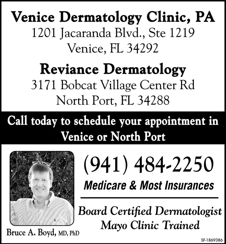 Venice Dermatology Clinic, PA1201 Jacaranda Blvd., Ste 1219Venice, FL 34292Reviance Dermatology3171 Bobcat Village Center RdNorth Port, FL 34288Call today to schedule your appointment inVenice or North Port(941) 484-2250Medicare &Most InsurancesBoard Certified DermatologistMayo Clinic TrainedBruce A. Boyd, MD, PhDSF-1859567 Venice Dermatology Clinic, PA 1201 Jacaranda Blvd., Ste 1219 Venice, FL 34292 Reviance Dermatology 3171 Bobcat Village Center Rd North Port, FL 34288 Call today to schedule your appointment in Venice or North Port (941) 484-2250 Medicare &Most Insurances Board Certified Dermatologist Mayo Clinic Trained Bruce A. Boyd, MD, PhD SF-1859567