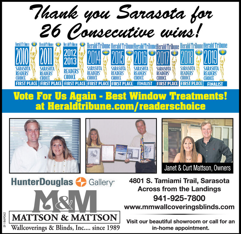 Sarasota forThankyou26 Consecutive wins!200Herald Tribune Herald TribuneHerald Tribmelerald Tribune Heraldriuneerald TribuneHerald Tribune204 2015 206A0 20120122013SARASOTAREADERSCHOICESARASOTAREADERSCHOICESARASOTAREADERSCHOICEFIRST PLACE FIRST PLACE FIRST PLACE FIRST PLACE FIRST PLACE FINALIST FIRST PLACE FIRST PLACE FINALISTSARASOTAREADERSCHOICESARASOTAREADERSCHOICESARASOTAREADERSCHCESARASOTAREADERSCHOICESARASOTAREADERSCHOICEREADERSCHOICEVote For Us Again - Best Window Treatments!at Heraldtribune.com/readerschoiceSOUTTEJanet & Curt Mattson, Owners4801 S. Tamiami Trail, SarasotaAcross from the LandingsHunterDouglasGalleryM&M941-925-7800www.mmwallcoveringsblinds.comMATTSON & MATTSONVisit our beautiful showroom or call for anWallcoverings & Blinds, Inc.... since 1989in-home appointment.2906981S Sarasota for Thank you 26 Consecutive wins! 200 Herald Tribune Herald TribuneHerald Tribmelerald Tribune Heraldriuneerald Tribune Herald Tribune 204 2015 206 A0 2012012 2013 SARASOTA READERS CHOICE SARASOTA READERS CHOICE SARASOTA READERS CHOICE FIRST PLACE FIRST PLACE FIRST PLACE FIRST PLACE FIRST PLACE FINALIST FIRST PLACE FIRST PLACE FINALIST SARASOTA READERS CHOICE SARASOTA READERS CHOICE SARASOTA READERS CHCE SARASOTA READERS CHOICE SARASOTA READERS CHOICE READERS CHOICE Vote For Us Again - Best Window Treatments! at Heraldtribune.com/readerschoice SOUTTE Janet & Curt Mattson, Owners 4801 S. Tamiami Trail, Sarasota Across from the Landings HunterDouglas Gallery M&M 941-925-7800 www.mmwallcoveringsblinds.com MATTSON & MATTSON Visit our beautiful showroom or call for an Wallcoverings & Blinds, Inc.... since 1989 in-home appointment. 2906981S
