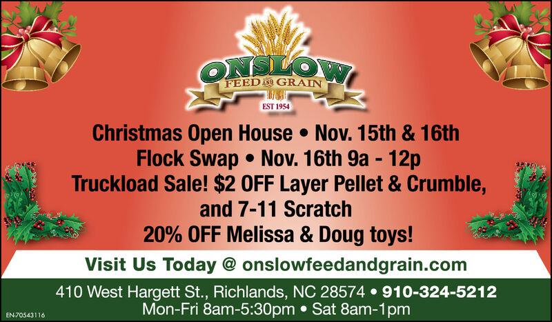 ONSLOWFEED GRAINEST 1954Christmas Open House Nov. 15th & 16thFlock Swap Nov. 16th 9a 12pTruckload Sale! $2 OFF Layer Pellet & Crumble,and 7-11 Scratch20% OFF Melissa & Doug toys!Visit Us Today @ onslowfeedandgrain.com410 West Hargett St., Richlands, NC 28574 910-324-5212Mon-Fri 8am-5:30pm Sat 8am-1pmEN70543116 ONSLOW FEED GRAIN EST 1954 Christmas Open House Nov. 15th & 16th Flock Swap Nov. 16th 9a 12p Truckload Sale! $2 OFF Layer Pellet & Crumble, and 7-11 Scratch 20% OFF Melissa & Doug toys! Visit Us Today @ onslowfeedandgrain.com 410 West Hargett St., Richlands, NC 28574 910-324-5212 Mon-Fri 8am-5:30pm Sat 8am-1pm EN70543116