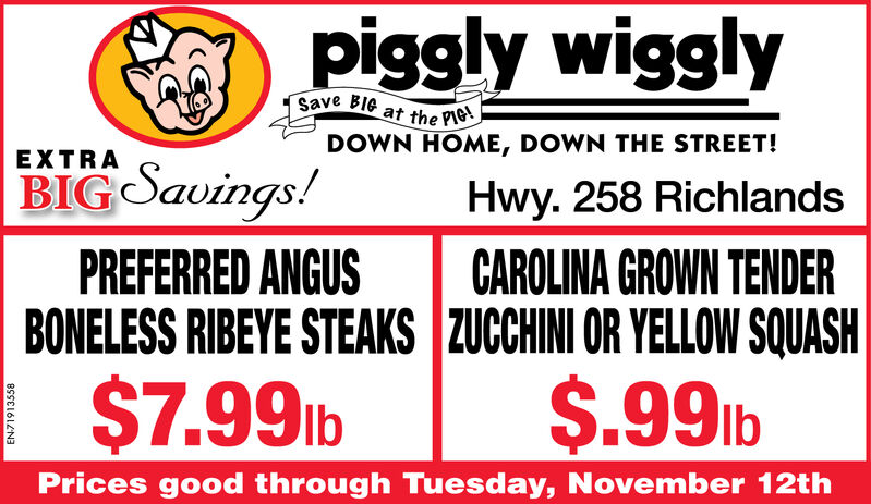 piggly wigglysave Ble at the PDOWN HOME, DOWN THE STREET!EXTRABIG Savings!PREFERRED ANGUSBONELESS RIBEYE STEAKS ZUCCHINI OR YELLOW SQUASH$7.99lbHwy. 258 RichlandsCAROLINA GROWN TENDER$.99lbPrices good through Tuesday, November 12thEN71913558 piggly wiggly save Ble at the P DOWN HOME, DOWN THE STREET! EXTRA BIG Savings! PREFERRED ANGUS BONELESS RIBEYE STEAKS ZUCCHINI OR YELLOW SQUASH $7.99lb Hwy. 258 Richlands CAROLINA GROWN TENDER $.99lb Prices good through Tuesday, November 12th EN71913558