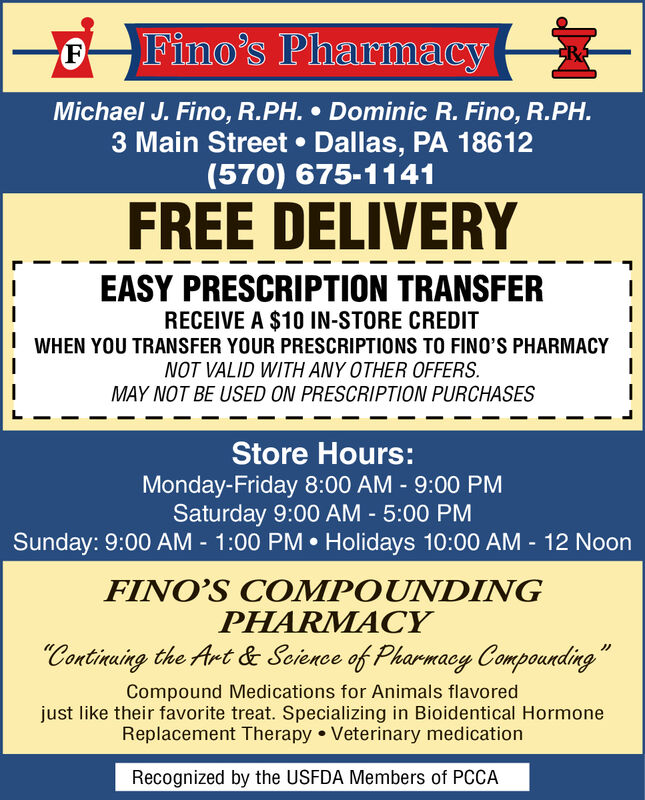Fino's PharmacyFCRMichael J. Fino, R.PH. Dominic R. Fino, R.PH.3 Main Street Dallas, PA 18612(570) 675-1141FREE DELIVERYEASY PRESCRIPTION TRANSFERRECEIVE A $10 IN-STORE CREDITWHEN YOU TRANSFER YOUR PRESCRIPTIONS TO FINO'S PHARMACYNOT VALID WITH ANY OTHER OFFERSMAY NOT BE USED ON PRESCRIPTION PURCHASESStore Hours:Monday-Friday 8:00 AM - 9:00 PMSaturday 9:00 AM - 5:00 PMSunday: 9:00 AM - 1:00 PM Holidays 10:00 AM - 12 NoonFINO'S COMPOUNDINGPHARMACYContinaing the Art & Soience of Pharmacy CompoundingCompound Medications for Animals flavoredjust like their favorite treat. Specializing in Bioidentical HormoneReplacement Therapy Veterinary medicationRecognized by the USFDA Members of PCCA Fino's Pharmacy F CR Michael J. Fino, R.PH. Dominic R. Fino, R.PH. 3 Main Street Dallas, PA 18612 (570) 675-1141 FREE DELIVERY EASY PRESCRIPTION TRANSFER RECEIVE A $10 IN-STORE CREDIT WHEN YOU TRANSFER YOUR PRESCRIPTIONS TO FINO'S PHARMACY NOT VALID WITH ANY OTHER OFFERS MAY NOT BE USED ON PRESCRIPTION PURCHASES Store Hours: Monday-Friday 8:00 AM - 9:00 PM Saturday 9:00 AM - 5:00 PM Sunday: 9:00 AM - 1:00 PM Holidays 10:00 AM - 12 Noon FINO'S COMPOUNDING PHARMACY Continaing the Art & Soience of Pharmacy Compounding Compound Medications for Animals flavored just like their favorite treat. Specializing in Bioidentical Hormone Replacement Therapy Veterinary medication Recognized by the USFDA Members of PCCA