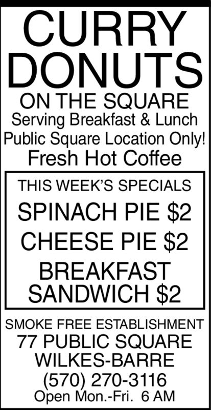 CURRYDONUTSON THE SQUAREServing Breakfast & LunchPublic Square Location Only!Fresh Hot CoffeeTHIS WEEK'S SPECIALSSPINACH PIE $2CHEESE PIE $2BREAKFASTSANDWICH $2SMOKE FREE ESTABLISHMENT77 PUBLIC SQUAREWILKES-BARRE(570) 270-3116Open Mon.-Fri. 6 AM CURRY DONUTS ON THE SQUARE Serving Breakfast & Lunch Public Square Location Only! Fresh Hot Coffee THIS WEEK'S SPECIALS SPINACH PIE $2 CHEESE PIE $2 BREAKFAST SANDWICH $2 SMOKE FREE ESTABLISHMENT 77 PUBLIC SQUARE WILKES-BARRE (570) 270-3116 Open Mon.-Fri. 6 AM