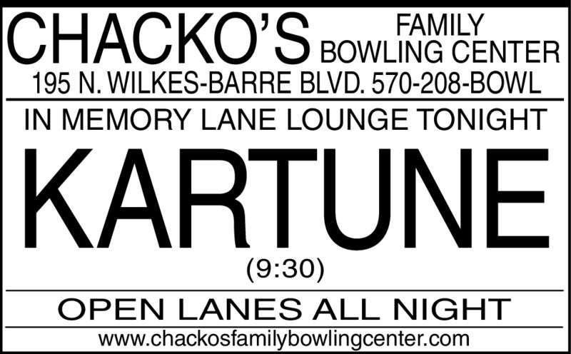 CHACKO'S BOWLING CENTERFAMILY195 N. WILKES-BARRE BLVD. 570-208-BOWLIN MEMORY LANE LOUNGE TONIGHTKARTUNE(9:30)OPEN LANES ALL NIGHTwww.chackosfamilybowlingcenter.com CHACKO'S BOWLING CENTER FAMILY 195 N. WILKES-BARRE BLVD. 570-208-BOWL IN MEMORY LANE LOUNGE TONIGHT KARTUNE (9:30) OPEN LANES ALL NIGHT www.chackosfamilybowlingcenter.com