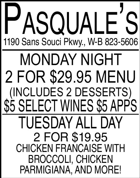 PASQUALE'S1190 Sans Souci Pkwy., W-B 823-5606MONDAY NIGHT2 FOR $29.95 MENU(INCLUDES 2 DESSERTS)$5 SELECT WINES $5 APPSTUESDAY ALL DAY2 FOR $19.95CHICKEN FRANCAISE WITHBROCCOLI, CHICKENPARMIGIANA, AND MORE! PASQUALE'S 1190 Sans Souci Pkwy., W-B 823-5606 MONDAY NIGHT 2 FOR $29.95 MENU (INCLUDES 2 DESSERTS) $5 SELECT WINES $5 APPS TUESDAY ALL DAY 2 FOR $19.95 CHICKEN FRANCAISE WITH BROCCOLI, CHICKEN PARMIGIANA, AND MORE!