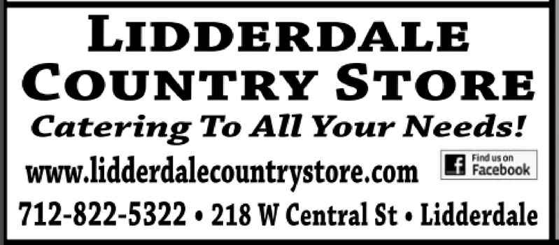 LIDDERDALECOUNTRY STORECatering To All Your Needs!www.lidderdalecountrystore.comFind us onFacebook712-822-5322 218 W Central St Lidderdale LIDDERDALE COUNTRY STORE Catering To All Your Needs! www.lidderdalecountrystore.com Find us on Facebook 712-822-5322 218 W Central St Lidderdale