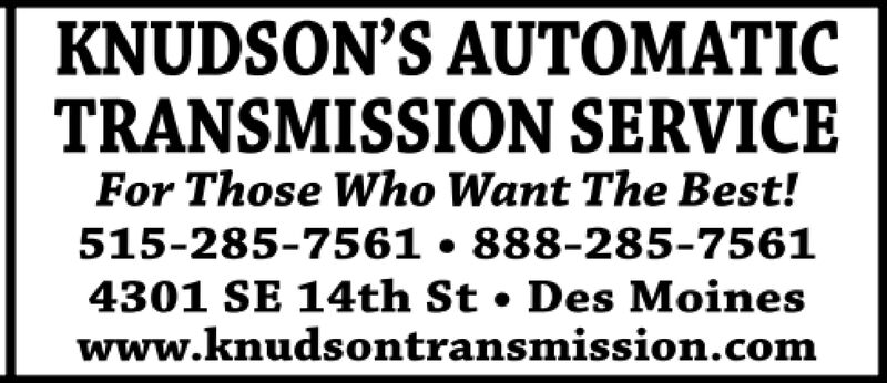 KNUDSON'S AUTOMATICTRANSMISSION SERVICEFor Those Who Want The Best!515-285-7561 888-285-75614301 SE 14th St Des Moineswww.knudsontransmission.com KNUDSON'S AUTOMATIC TRANSMISSION SERVICE For Those Who Want The Best! 515-285-7561 888-285-7561 4301 SE 14th St Des Moines www.knudsontransmission.com