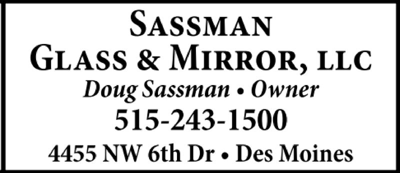 SASSMANGLASS & MIRROR, LLCDoug Sassman Owner515-243-15004455 NW 6th Dr. Des Moines SASSMAN GLASS & MIRROR, LLC Doug Sassman Owner 515-243-1500 4455 NW 6th Dr. Des Moines