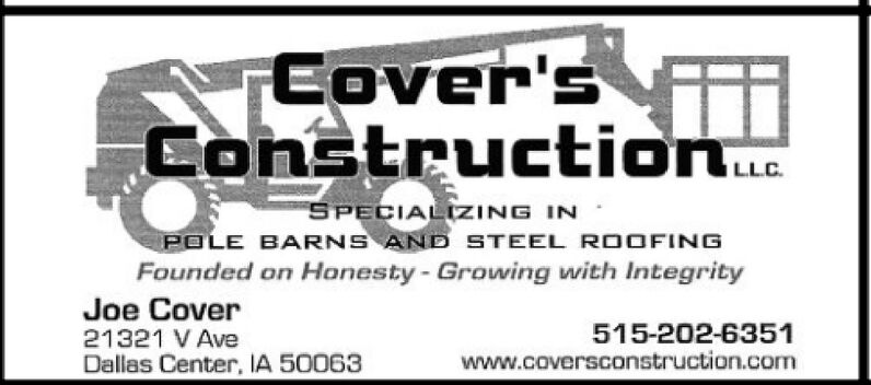 Cover'sConstruction.LLCSPECIALIZING INPOLE BARNS AND STEEL ROOFINGFounded on Honesty-Growing with IntegrityJoe Cover515-202-6351www.coversconstruction.com21321 V AveDallas Center, IA 50063 Cover's Construction. LLC SPECIALIZING IN POLE BARNS AND STEEL ROOFING Founded on Honesty-Growing with Integrity Joe Cover 515-202-6351 www.coversconstruction.com 21321 V Ave Dallas Center, IA 50063