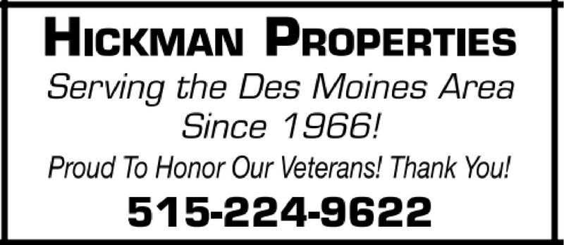 HICKMAN PROPERTIESServing the Des Moines AreaSince 1966!Proud To Honor Our Veterans! Thank You!515-224-9622 HICKMAN PROPERTIES Serving the Des Moines Area Since 1966! Proud To Honor Our Veterans! Thank You! 515-224-9622