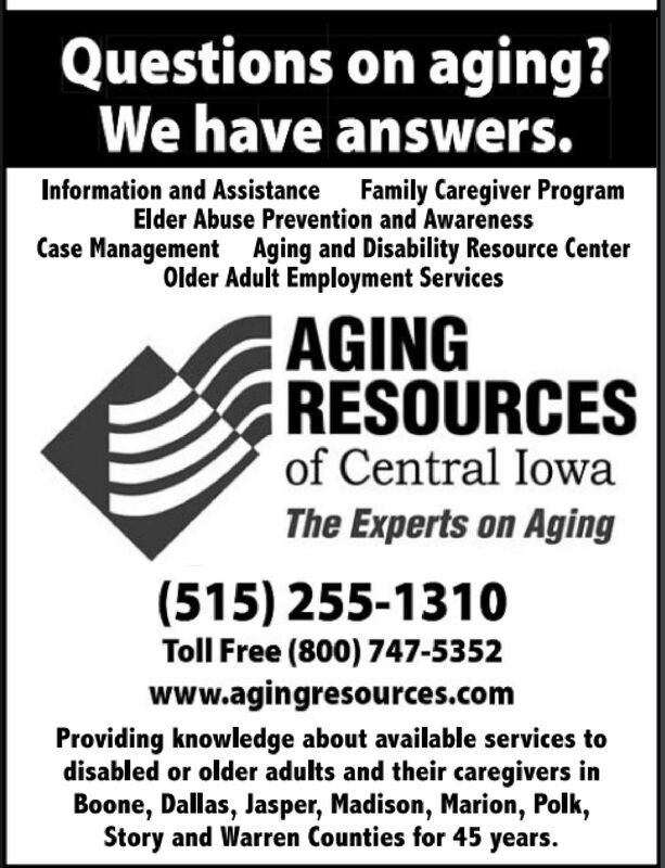Questions on aging?We have answers.Family Caregiver ProgramInformation and AssistanceElder Abuse Prevention and AwarenessCase Management Aging and Disability Resource CenterOlder Adult Employment ServicesAGINGRESOURCESof Central IowaThe Experts on Aging(515) 255-1310Toll Free (800) 747-5352www.agingresources.comProviding knowledge about available services todisabled or older adults and their caregivers inBoone, Dallas, Jasper, Madison, Marion, Polk,Story and Warren Counties for 45 years. Questions on aging? We have answers. Family Caregiver Program Information and Assistance Elder Abuse Prevention and Awareness Case Management Aging and Disability Resource Center Older Adult Employment Services AGING RESOURCES of Central Iowa The Experts on Aging (515) 255-1310 Toll Free (800) 747-5352 www.agingresources.com Providing knowledge about available services to disabled or older adults and their caregivers in Boone, Dallas, Jasper, Madison, Marion, Polk, Story and Warren Counties for 45 years.