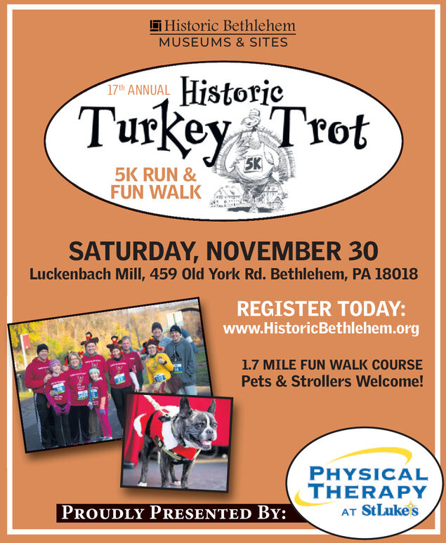 Historic BethlehemMUSEUMS & SITESHistorie17th ANNUALTurkey Trot5K5K RUN &FUN WALKSATURDAY, NOVEMBER 30Luckenbach Mill, 459 Old York Rd. Bethlehem, PA 18018REGISTER TODAY:www.HistoricBethlehem.org1.7 MILE FUN WALK COURSEPets&Strollers Welcome!PHYSICALTHERAPYAT StLukesPROUDLY PRESENTED BY: Historic Bethlehem MUSEUMS & SITES Historie 17th ANNUAL Turkey Trot 5K 5K RUN & FUN WALK SATURDAY, NOVEMBER 30 Luckenbach Mill, 459 Old York Rd. Bethlehem, PA 18018 REGISTER TODAY: www.HistoricBethlehem.org 1.7 MILE FUN WALK COURSE Pets&Strollers Welcome! PHYSICAL THERAPY AT StLukes PROUDLY PRESENTED BY: