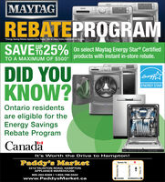 "0 30MAYTAGMATREBATEPROGRAMEnergy Saving Rebate Applied After Taxes. See In-Store Sales Associate for Details.SAVE TY D25%UPOn select Maytag Energy Stare CertifiedTO A MAXIMUM OF $500* products with instant in-store rebate.DID YOUKNOW?ENERGY STAROntario residentsare eligible for theEnergy SavingsRebate ProgramCanadaIt's Worth the Drive to Hampton!Paddy's MarketTaunton Rd2212 TAUNTON ROAD, HAMPTONAPPLIANCE WAREHOUSE905-263-8369 1-800-798-5502www.PaddysMarket.caOSHAWABOWMANVILLE"" AuPH 9ounonHwy. 57 0 30 MAYTAG MAT REBATEPROGRAM Energy Saving Rebate Applied After Taxes. See In-Store Sales Associate for Details. SAVE TY D25% UP On select Maytag Energy Stare Certified TO A MAXIMUM OF $500* products with instant in-store rebate. DID YOU KNOW? ENERGY STAR Ontario residents are eligible for the Energy Savings Rebate Program Canada It's Worth the Drive to Hampton! Paddy's Market Taunton Rd 2212 TAUNTON ROAD, HAMPTON APPLIANCE WAREHOUSE 905-263-8369 1-800-798-5502 www.PaddysMarket.ca OSHAWA BOWMANVILLE "" Au PH 9ounon Hwy. 57"