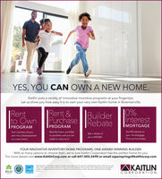 YES, YOU CAN OWN A NEW HOME.Kaitlin puts a variety of innovative incentive programs at your fingertips.Let us show you how easy it is to own your very own Kaitlin home in Bowmanville.0%BuilderInterestRebateRent &PurchaseRentto OwnMORTGAGEPROGRAMPROGRAMGet 0% interest onTurn a portion of yourrent into a downpaymenton a new homeRent the home you'd likeGet a rebate ofyour 1st mortgage.to purchase until you areup to $40,000.Find out how todayready to close on itFOUR INNOVATIVE INVENTORY HOME PROGRAMS, ONE AWARD-WINNING BUILDER.With so many options to choose from, we're sure Kaitlin Corporation has the perfect home for you.For more details visit www.KaitlinCorp.com or call 647.302.2490 or email aspensprings@kaitlincorp.comAKAITLINParticipation in the offer is subject to Kaitin's prior approval in its sole and untettered discretion. Offer has no cashvalue Only valid on certain inventory homes Not to be combined with any other offer. Katin reserves the right torty modity or change the prices, terms or conditions at any time without notice See sales representative for detailsTARIONE&0.EBILDMEMMERCORPORATIONENERGY STAR YES, YOU CAN OWN A NEW HOME. Kaitlin puts a variety of innovative incentive programs at your fingertips. Let us show you how easy it is to own your very own Kaitlin home in Bowmanville. 0% Builder Interest Rebate Rent & Purchase Rent to Own MORTGAGE PROGRAM PROGRAM Get 0% interest on Turn a portion of your rent into a downpayment on a new home Rent the home you'd like Get a rebate of your 1st mortgage. to purchase until you are up to $40,000. Find out how today ready to close on it FOUR INNOVATIVE INVENTORY HOME PROGRAMS, ONE AWARD-WINNING BUILDER. With so many options to choose from, we're sure Kaitlin Corporation has the perfect home for you. For more details visit www.KaitlinCorp.com or call 647.302.2490 or email aspensprings@kaitlincorp.com AKAITLIN Participation in the offer is subject to Kaitin's prior approval in its sole and untettered discretion. Offer has no cash value Only valid on certain inventory homes Not to be combined with any other offer. Katin reserves the right to rty modity or change the prices, terms or conditions at any time without notice See sales representative for details TARION E&0.E BILD MEMMER CORPORATION ENERGY STAR