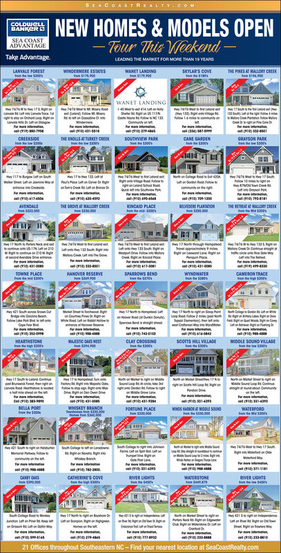 SEACOASTREALYY CoMNEWHOMES& MODELSOPENCOLDWELLBANKERSEA COASTADVANTAGE-Tour This WeckendTake AdvantageLEADING THE MARKET FOR MORE THAN 19 YEARSLANVALE FORESTee 1300sWINDERMERE ESTATES15900WANET LANDINGo79900SKYLAR'S COVETHE PINES AT MALLORY CREEK$10WANET LANDING4/TW to Msery ooon Follow M Mo74/26et t ndeRght onto age14 onyo17 South the teon13 Sou hige Rotou mMCP FMyh oneFor mo atomtion41H 7476 toy 175 gianole to Lanvale oc140W to 414 on Holyh d 11wC 133ommunitym mon24sanv Lon gr m tnWedeefor moe orm43-1r mo intomaion3447CREEKSIDEtone $200sTHE ENOLLS AT TUREY CREEKhe S00SOUTHVIEW PARKton e200CANE GARDENGRAYSON PARKo e$200y11 nuH7406Rght on Vige oet w toght on tnd School loatue ouvewor mor mt4817o Hy 133w t on w e Cavon ton oNoClege oe b 42olow 10mst oH O n Cn egFormw Csiom13-45For more intormeon3friomi1430-4510010AVENDALETHE GROVE AT MALLORY CREEK23000KINCAID PLACEBEVEDERE PLANTAT0NS000THE RETREAT AT MALORY CREEK00n $212.000e M00Hy 17 Nom t Potes Nec ando 1N 210waght bconiu on 21WRgot nd le nto nHy4/0Liny 17 Noh tough Homppove ppineyRight on Leword ane Right onPnquin Pacr1043-00H 40My Ce O Ce gocle o Re e Wyy 1335 g naany 133 South ght iMoyat o The GroweH 133 Sem aWeport Deve Fllow ite Molloryg on inci PooTheor mo intomtion,431-008s1332-013-30o 494330TOWNE PLACE200HANOVER RESERVESPARROWS BENDe 1230WYNDWATER280CAMERON TRACEgh1200%e Set to Torchwood RighaCoutP D on17 North to Honpd Ly17 No to right on Soop PontLoot ow 2m NomR Eement enwCm Wy ine Wyrm41-442y421 South oo Sown Ouge nCneNo Clgodn Les geoo ood ( Dkin Donuho nd her2410Rood te on wenne of Haner ean Rg n atingr iCope Fear dormo330scoTS HILL VILLAGE130HEARTHSTONE00MAJESTIC CAS WESTCLAY CROSSINGMIDDLE SOUND VILLAGEe$300Hay 17 Souh o LetndContupo u Fot then right onHeae edonor mo inermtoH 17 to Nompleat nnao Right no Majeatic Ookso sign MNom on Mat e nModeSound Loop Rd At ondl tke 3dngh on b FolowighMeroe LneNo on a r gMddle Sound Laog Rt Continaoghe ound oot Communityon theor moe inomtion433No on Matet Sreey 17S