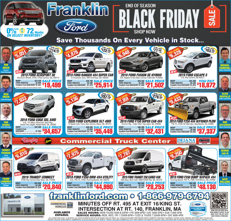 FranklinEND OF SEASONBLACK FRIDAYFord0% 72MrthsON SELECT INVENTORY!SHOP NOWSave Thousands On Every Vehicle in Stock...$11424 M LEE$122Af7STAL SAVINGS4 MLEAE$77/A$5,051TOTAL SAVINGS2 E$4,876$163TOTAL SAVINGS$6.948roraL SAVNGSBOB$6.328BREENGemeralSales ManagerNEW2019 FORD ECOSPORT SEAluminum Whees, SYNC, 3 Rear Camera Sk 60114NEWMICHAELCHURCHILLSales Contan2019 FORD RANGER 4X4 SUPER CABNEW2019 FORD FUSION SE HYBRID2.0 Adagtive Cruise Blss wCross Traftfic Sk 125443NEW!2019 FORD ESCAPESMSRPFORD REBATESFrankdin Ford DISCOUNT $1.04123 Ecoboost, Sync, Wi Ford Pass Stk 32045MSRPFORD REBATES $3500Frasin Ford DISCOUNT..$1,376dg Noouty dt nddd$24540 SALE PRICE$19,4990790 SALE PRICEMSRP25L Rear Camera, Stk42371$25,914$28450 SALE PRICE.000eowe N y ddFORD REBATESrala Fod DISCOUNT 51,9$21,502MSRPFORD REBATES $5250 e-Frankin Ford DISCOUNT $1.078$25.200YOU PAY$18,8720 de sg NelyRICHBREENdging No urty dined$287 AhSales Manager78TAL SAVINGSMASE$7,933TOTAL SAVINGS279 AD$5,136TOTAL SAVINGSDAVID$7,959RASPALLOSales ConsultntrOTAL SAVINGS$9.4332018 FORD EDGE SEL AWDNEW!2020 FORD EXPLORER XLT 4WD10 Speed, Auto Trans, Rear Camera, Aloys Stk 7215MSRPFORD REBATES $3. $ 449DAN20, 19 Alloys, Moonroot, Sport PgNEW!RIVERASales ManagerHands Free Lifhaie, Heated Seats Sk 0MSRPFranklin FordDISCOUNT.00 t inge wuty2019 FORD F150 SUPER CAB 4X4NEW2019 FORD F250 4X4 W/FISHER PLOWPW, PL SYNC HD Atermator, Step Boards Sk 20841$42,590 SALE PRICEChrome Pig, Traler Hech, Fog Lights Stk 29940$34,657$40.585 SALE PRICE$7,933MSRPFORD REBATESFrankdin Ford DISCOUNT $3,459.00 gng Ne wty doost ndRON$40390 SALE PRICE500$.431Frankin Ford DISCOUNT $2.136s00 uty dotSITCAWICH$46.770 SALE PRICE ConaFORD REBATES $37.337RenglyFISHTEFrandin Ford DISCOUNT $3.433Commercial Truck CenterDEJANA KONAPHEDESERGEYFEDOSOVfk adUy EpmentTOTAL SAVINGSSalesComatant$6.010TUTAL SAVINGS$7,975TTAL SAVINGSGEORGECAR IISales Conltant$7,787TOTAL SAVINGS$8.250NEW!NEW2018 FORD F350 DRW 4X4 UTILITY62L, PW, PL SYNC, Runing Boards S 952152019 TRANSIT CO