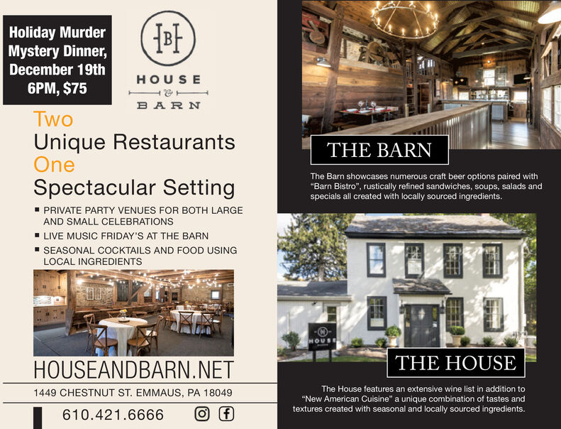 """Holiday MurderMystery Dinner,December 19thHOUSE6PM, $75B AR NTwoUnique RestaurantsOneTHE BARNThe Barn showcases numerous craft beer options paired with""""Barn Bistro"""", rustically refined sandwiches, soups, salads andspecials all created with locally sourced ingredients.Spectacular SettingPRIVATE PARTY VENUES FOR BOTH LARGEAND SMALL CELEBRATIONSLIVE MUSIC FRIDAY'S AT THE BARNSEASONAL COCKTAILS AND FOOD USINGLOCAL INGREDIENTSHOUSETHE HOUSEHOUSEANDBARN.NETThe House features an extensive wine list in addition to1449 CHESTNUT ST. EMMAUS, PA 18049""""New American Cuisine"""" a unique combination of tastes andtextures created with seasonal and locally sourced ingredients.610.421.6666 Holiday Murder Mystery Dinner, December 19th HOUSE 6PM, $75 B AR N Two Unique Restaurants One THE BARN The Barn showcases numerous craft beer options paired with """"Barn Bistro"""", rustically refined sandwiches, soups, salads and specials all created with locally sourced ingredients. Spectacular Setting PRIVATE PARTY VENUES FOR BOTH LARGE AND SMALL CELEBRATIONS LIVE MUSIC FRIDAY'S AT THE BARN SEASONAL COCKTAILS AND FOOD USING LOCAL INGREDIENTS HOUSE THE HOUSE HOUSEANDBARN.NET The House features an extensive wine list in addition to 1449 CHESTNUT ST. EMMAUS, PA 18049 """"New American Cuisine"""" a unique combination of tastes and textures created with seasonal and locally sourced ingredients. 610.421.6666"""