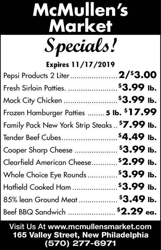McMullen'sMarketSpecials!Expires 11/17/2019.2/$3.00Pepsi Products 2 Liter...$3.99 lb.Fresh Sirloin Patties.$3.99 lb.Mock City ChickenFrozen Hamburger Patties 5 lb. $17.99Family Pack New York Strip Steaks..$7.99 lbTender Beef Cube.Cooper Sharp Cheese$4.49 lb.$3.99 lb.$2.99 lb.Clearfield American Cheese..$3.99 lb.Whole Choice Eye RoundsHatfield Cooked Ham..$3.99 lb.$3.49 lb.85% lean Ground Meat..$2.29 ea.Beef BBQ SandwichVisit Us At www.mcmullensmarket.com165 Valley Street, New Philadel phia(570) 277-6971 McMullen's Market Specials! Expires 11/17/2019 .2/$3.00 Pepsi Products 2 Liter... $3.99 lb. Fresh Sirloin Patties. $3.99 lb. Mock City Chicken Frozen Hamburger Patties 5 lb. $17.99 Family Pack New York Strip Steaks..$7.99 lb Tender Beef Cube. Cooper Sharp Cheese $4.49 lb. $3.99 lb. $2.99 lb. Clearfield American Cheese. . $3.99 lb. Whole Choice Eye Rounds Hatfield Cooked Ham.. $3.99 lb. $3.49 lb. 85% lean Ground Meat.. $2.29 ea. Beef BBQ Sandwich Visit Us At www.mcmullensmarket.com 165 Valley Street, New Philadel phia (570) 277-6971